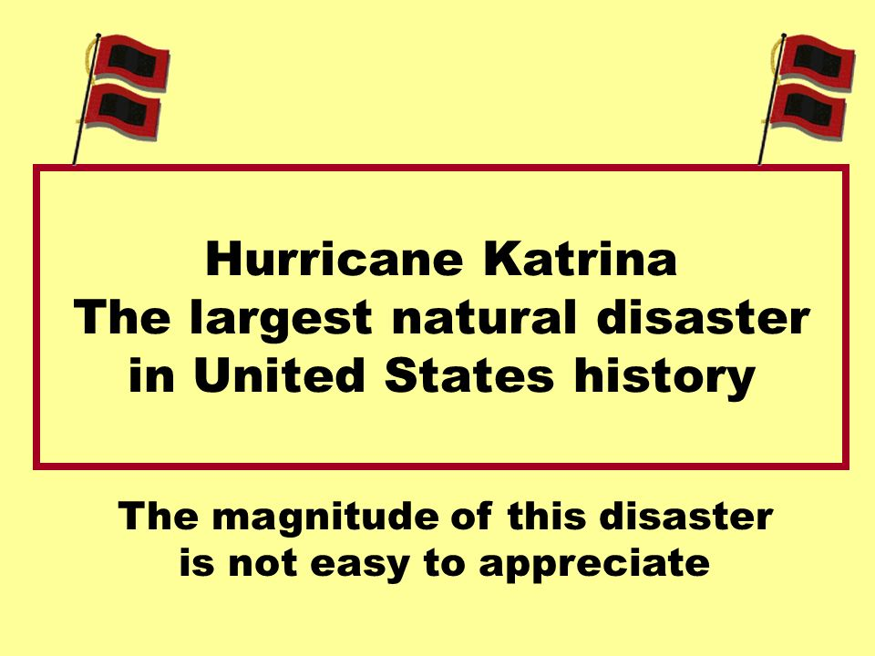 Hurricane Katrina The largest natural disaster in United States history The magnitude of this disaster is not easy to appreciate