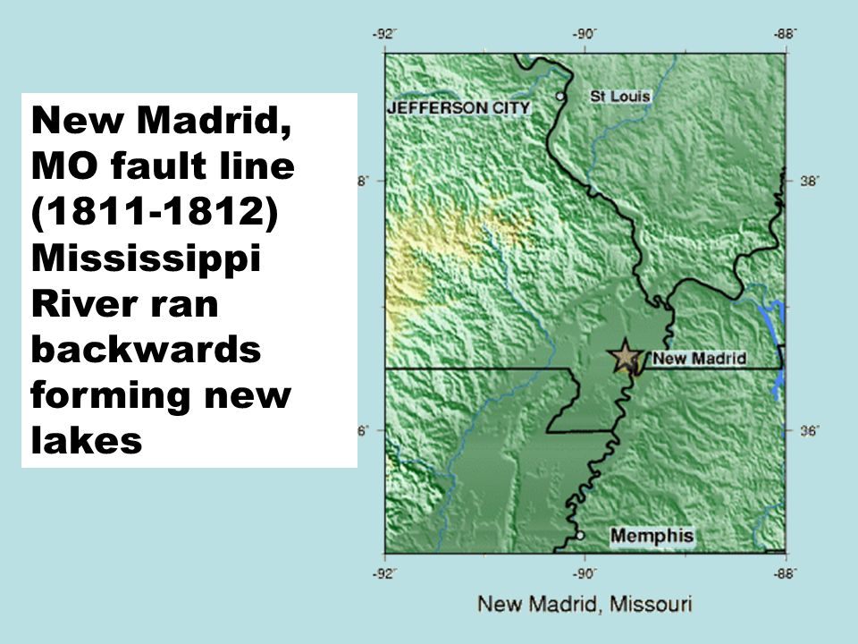New Madrid, MO fault line (1811-1812) Mississippi River ran backwards forming new lakes