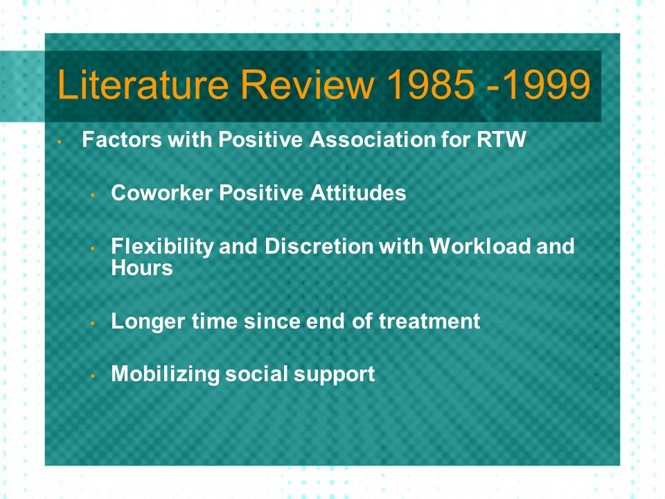 Literature Review 1985 -1999 Factors with Positive Association for RTW Coworker Positive Attitudes Flexibility and Discretion with Workload and Hours