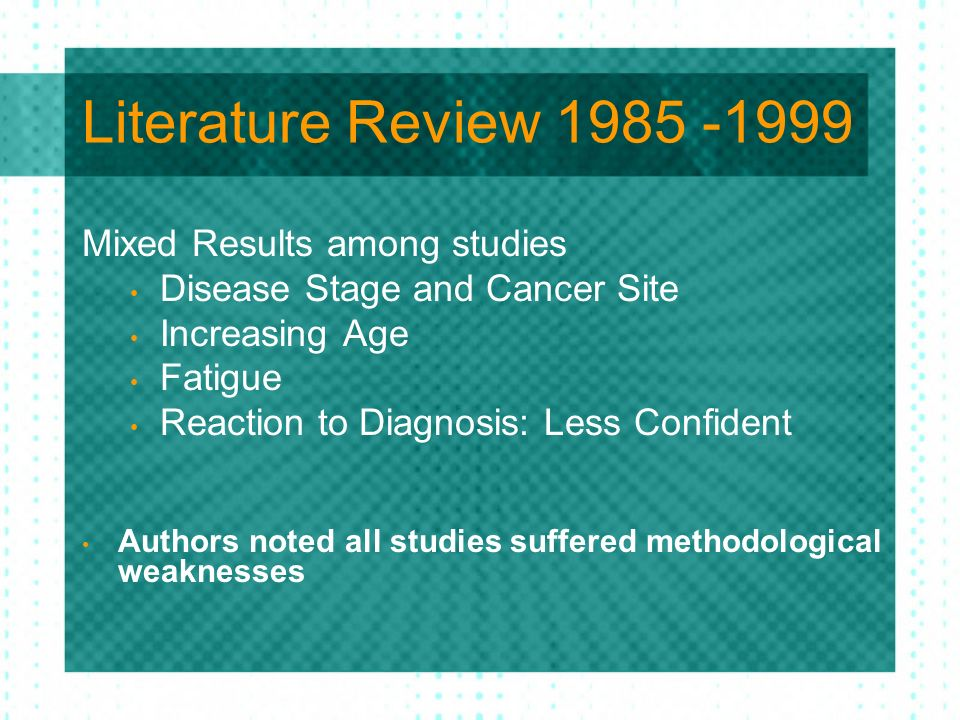 Literature Review 1985 -1999 Mixed Results among studies Disease Stage and Cancer Site Increasing Age Fatigue Reaction to Diagnosis: Less Confident Au