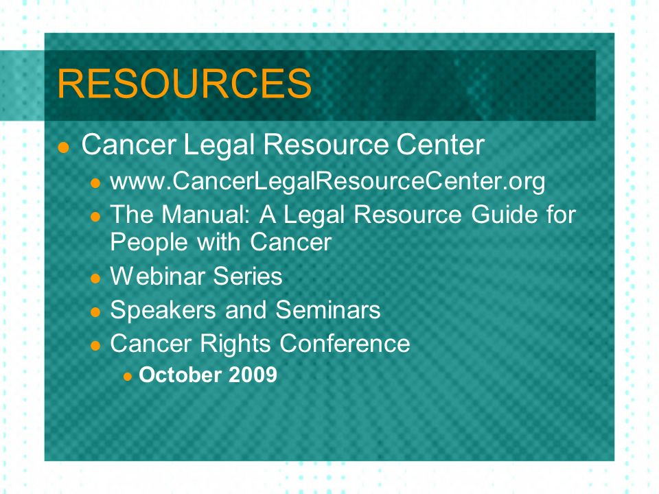 RESOURCES Cancer Legal Resource Center www.CancerLegalResourceCenter.org The Manual: A Legal Resource Guide for People with Cancer Webinar Series Spea