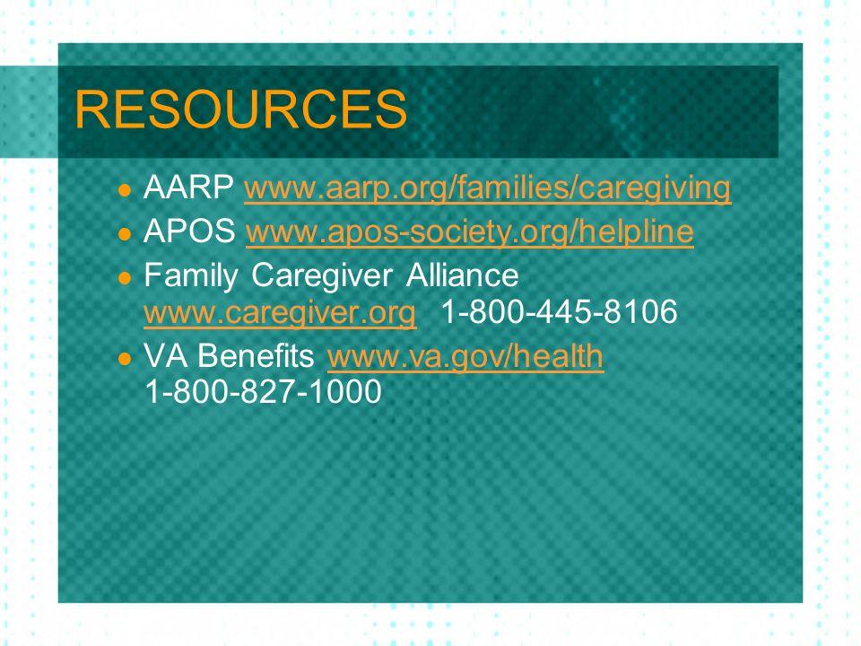RESOURCES AARP www.aarp.org/families/caregivingwww.aarp.org/families/caregiving APOS www.apos-society.org/helplinewww.apos-society.org/helpline Family Caregiver Alliance www.caregiver.org 1-800-445-8106 www.caregiver.org VA Benefits www.va.gov/health 1-800-827-1000www.va.gov/health