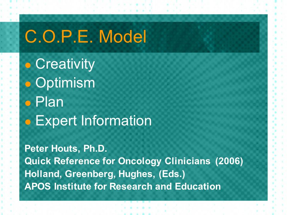 C.O.P.E. Model Creativity Optimism Plan Expert Information Peter Houts, Ph.D. Quick Reference for Oncology Clinicians (2006) Holland, Greenberg, Hughe
