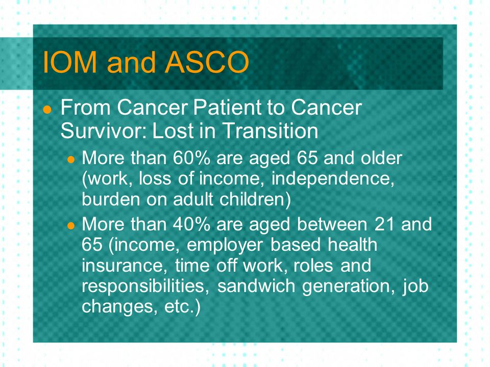 IOM and ASCO From Cancer Patient to Cancer Survivor: Lost in Transition More than 60% are aged 65 and older (work, loss of income, independence, burde