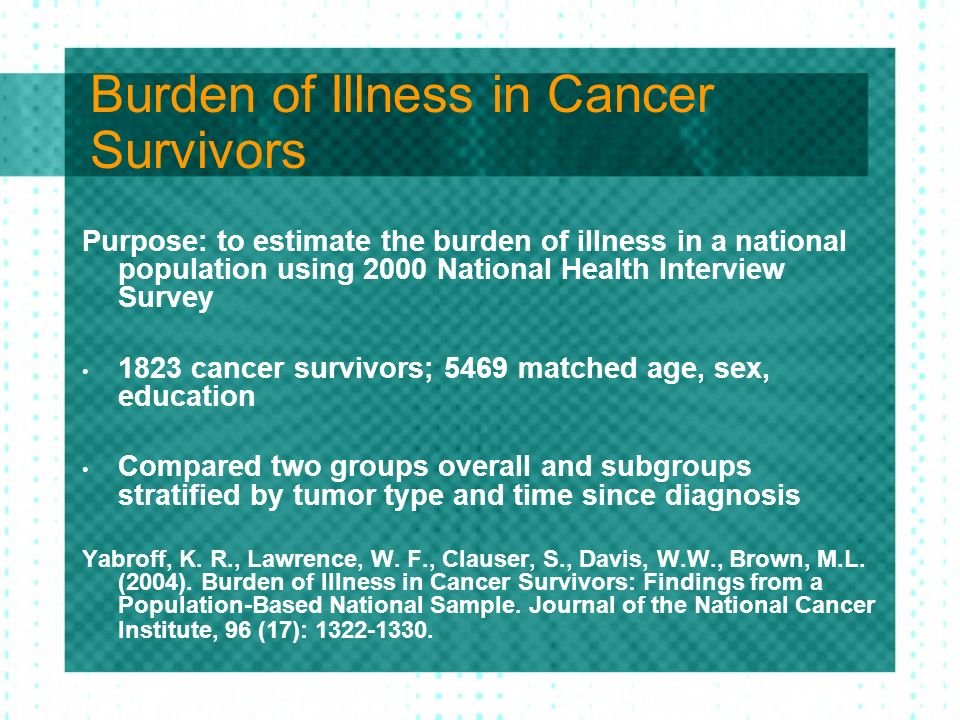 Burden of Illness in Cancer Survivors Purpose: to estimate the burden of illness in a national population using 2000 National Health Interview Survey