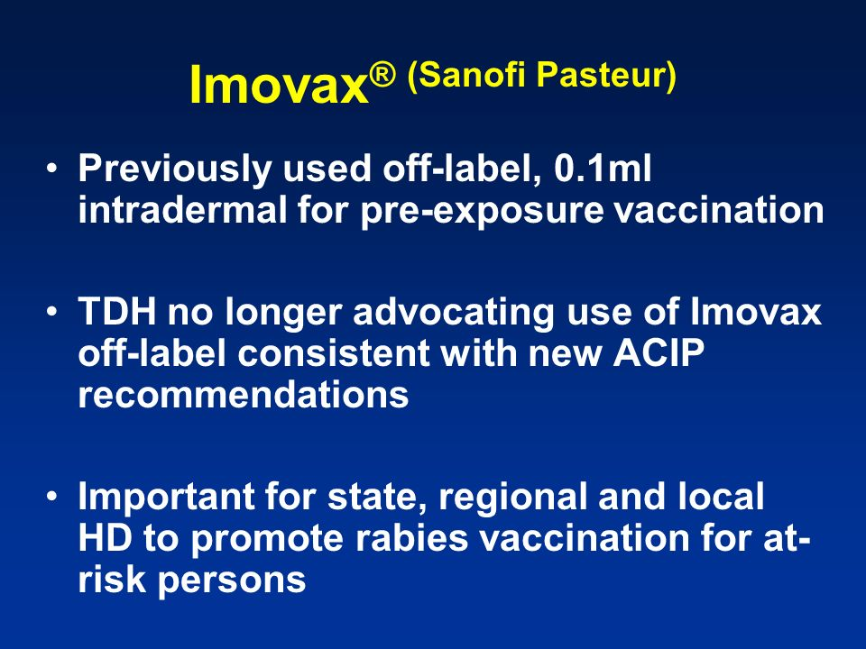 Imovax ® (Sanofi Pasteur) Previously used off-label, 0.1ml intradermal for pre-exposure vaccination TDH no longer advocating use of Imovax off-label c