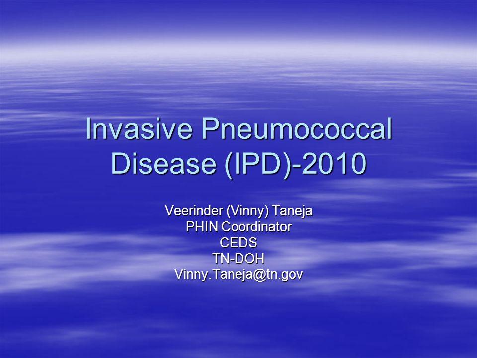 Invasive Pneumococcal Disease (IPD)-2010 Veerinder (Vinny) Taneja PHIN Coordinator CEDSTN-DOHVinny.Taneja@tn.gov