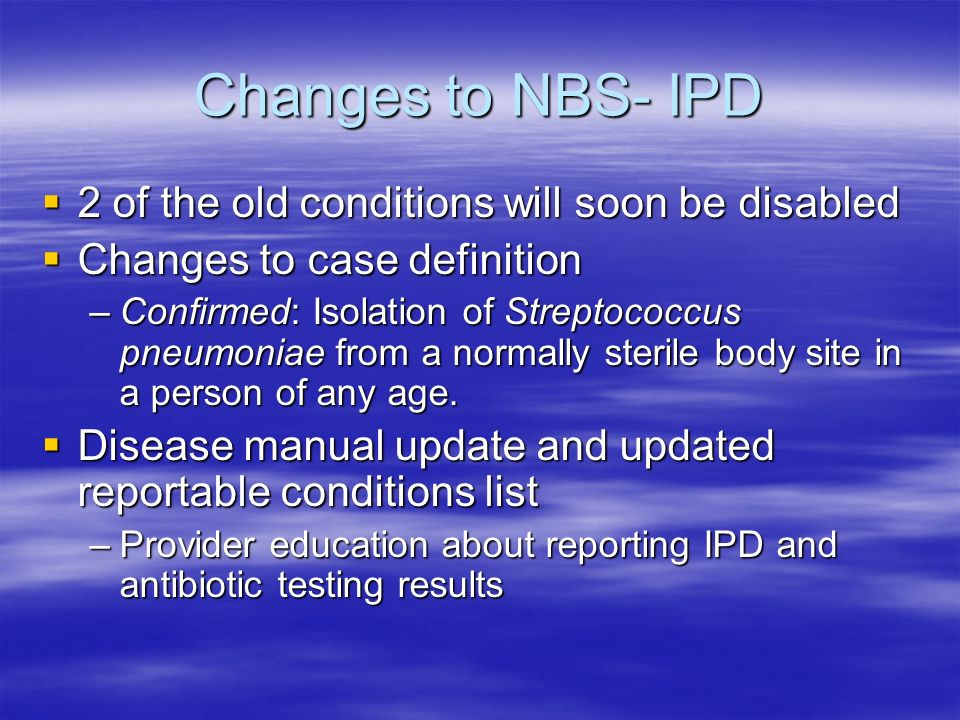 Changes to NBS- IPD 2 of the old conditions will soon be disabled 2 of the old conditions will soon be disabled Changes to case definition Changes to