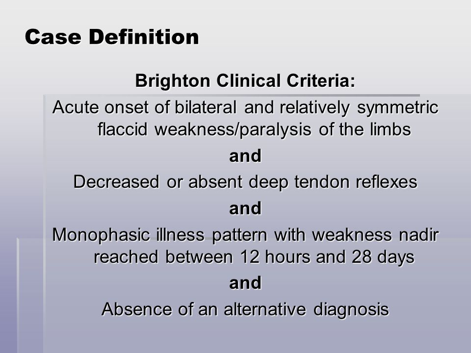 Case Definition Brighton Clinical Criteria: Acute onset of bilateral and relatively symmetric flaccid weakness/paralysis of the limbs and Decreased or absent deep tendon reflexes and Monophasic illness pattern with weakness nadir reached between 12 hours and 28 days and Absence of an alternative diagnosis