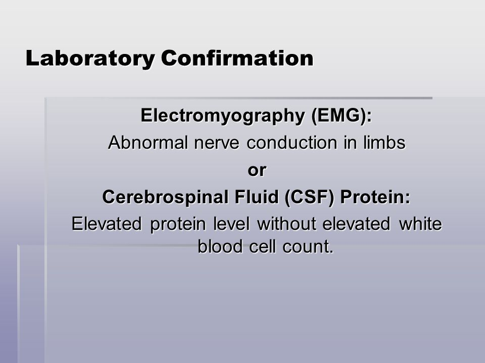 Laboratory Confirmation Electromyography (EMG): Abnormal nerve conduction in limbs or Cerebrospinal Fluid (CSF) Protein: Elevated protein level without elevated white blood cell count.