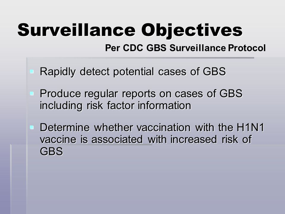 Surveillance Objectives Rapidly detect potential cases of GBS Rapidly detect potential cases of GBS Produce regular reports on cases of GBS including risk factor information Produce regular reports on cases of GBS including risk factor information Determine whether vaccination with the H1N1 vaccine is associated with increased risk of GBS Determine whether vaccination with the H1N1 vaccine is associated with increased risk of GBS Per CDC GBS Surveillance Protocol