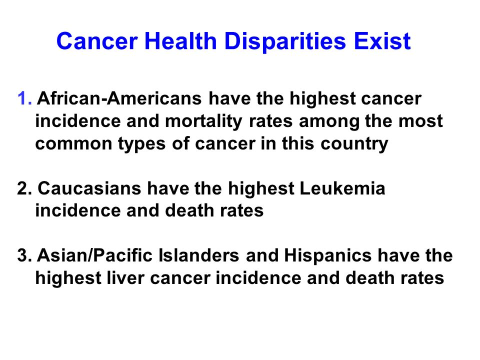 Cancer Health Disparities Exist 1. African-Americans have the highest cancer incidence and mortality rates among the most common types of cancer in th