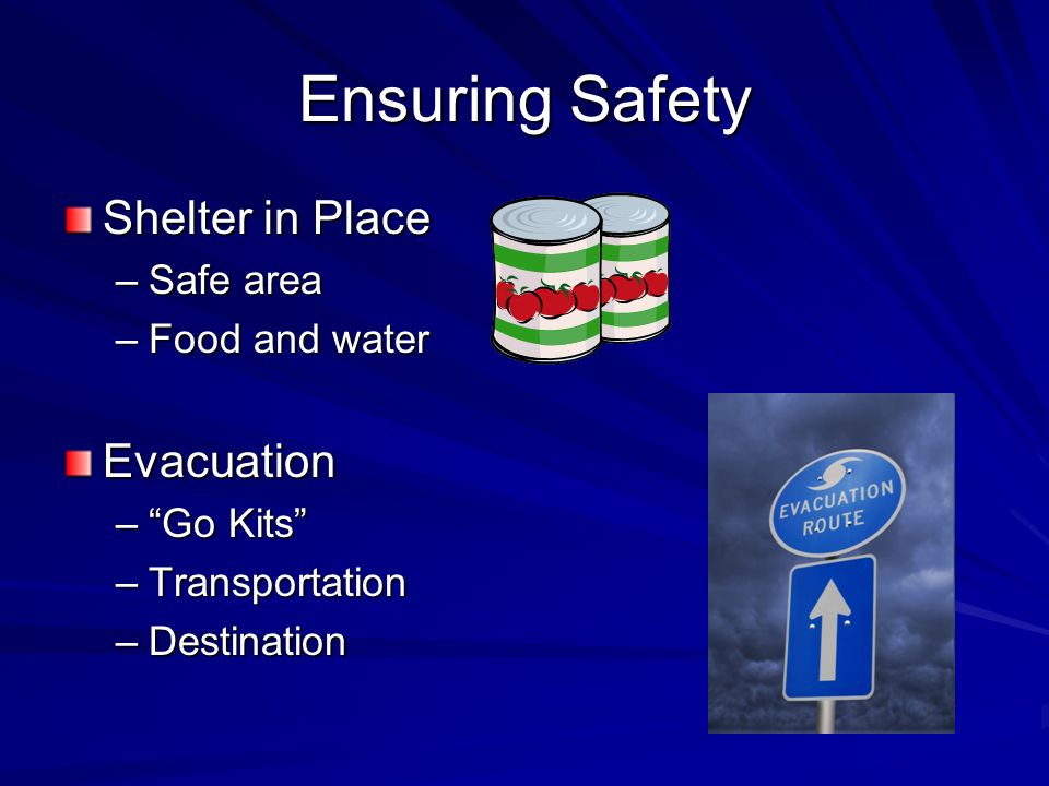 Ensuring Safety Shelter in Place –Safe area –Food and water Evacuation –Go Kits –Transportation –Destination