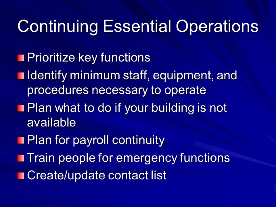 Continuing Essential Operations Prioritize key functions Identify minimum staff, equipment, and procedures necessary to operate Plan what to do if you