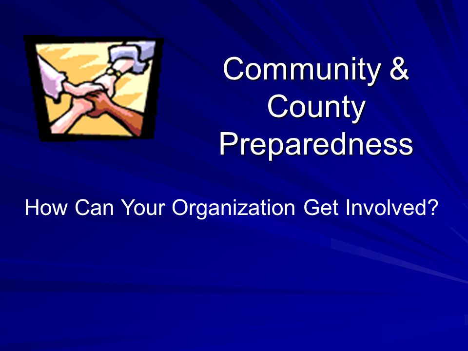 Community & County Preparedness How Can Your Organization Get Involved?