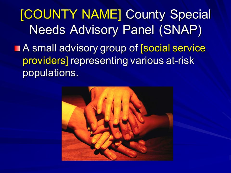 [COUNTY NAME] County Special Needs Advisory Panel (SNAP) A small advisory group of [social service providers] representing various at-risk populations