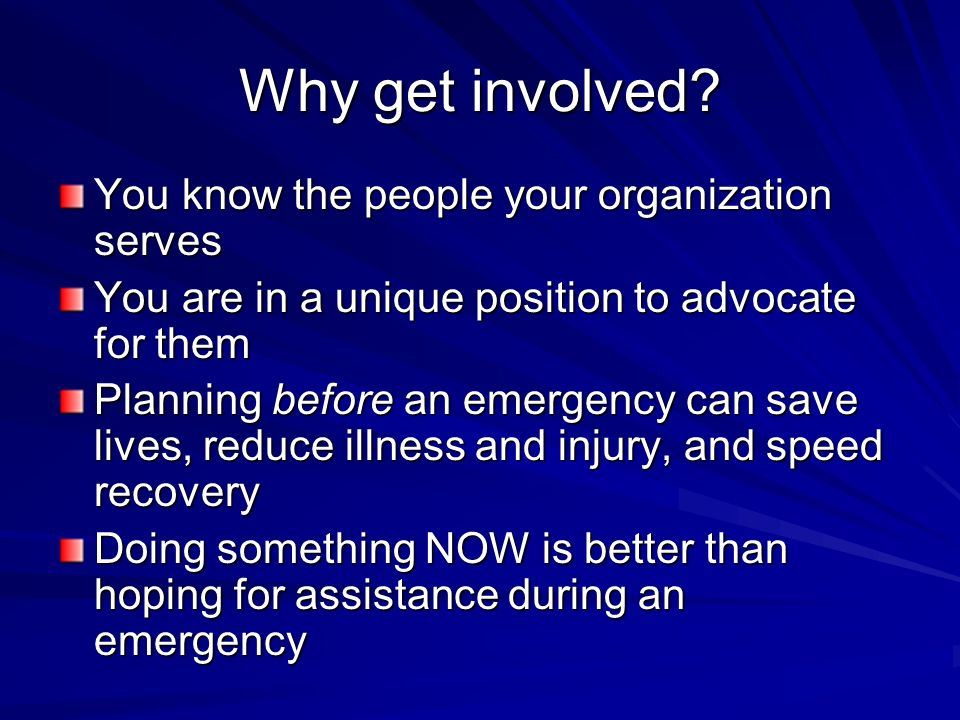 Why get involved? You know the people your organization serves You are in a unique position to advocate for them Planning before an emergency can save