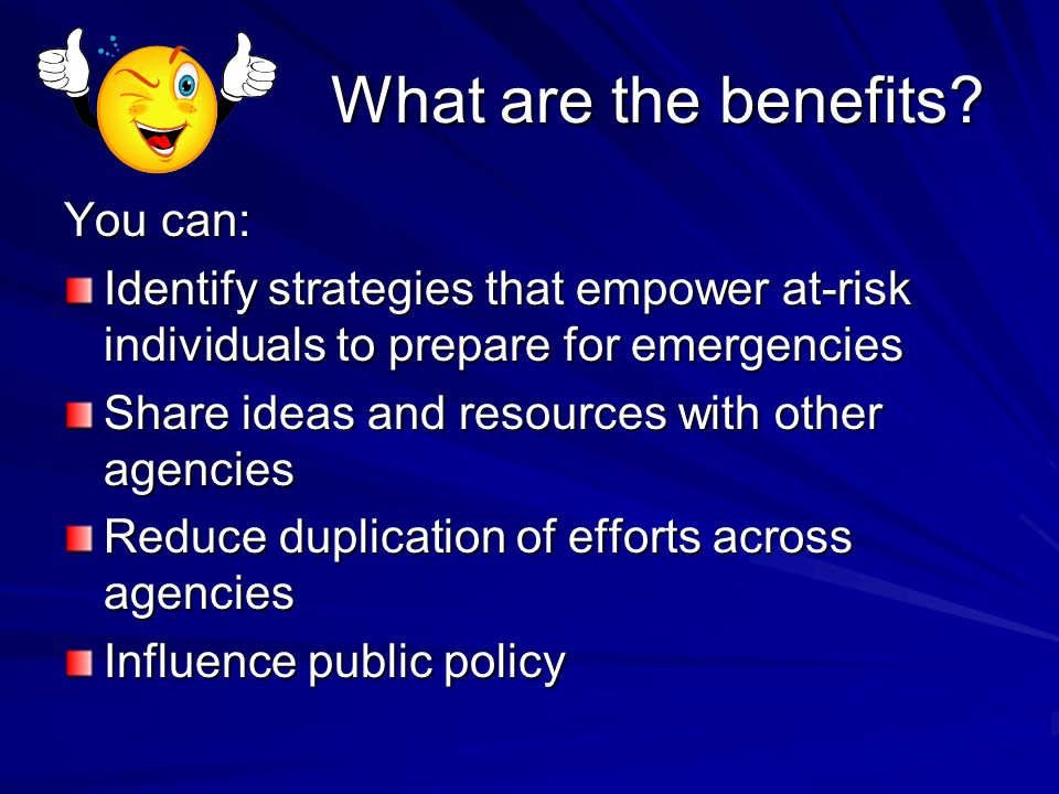 What are the benefits? You can: Identify strategies that empower at-risk individuals to prepare for emergencies Share ideas and resources with other a