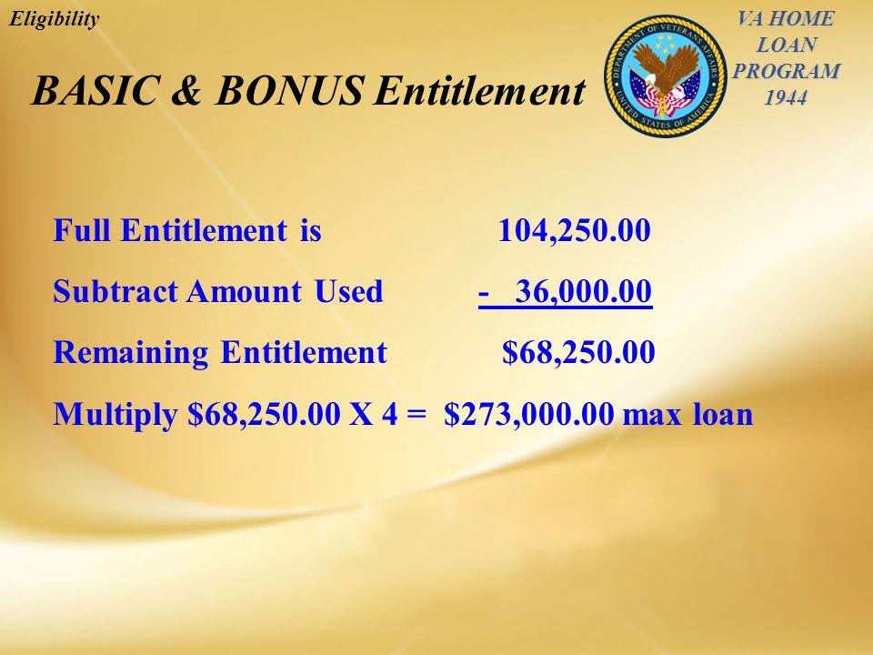 VA HOME LOAN PROGRAM1944 Eligibility BASIC & BONUS Entitlement Full Entitlement is 104,250.00 Subtract Amount Used - 36,000.00 Remaining Entitlement $