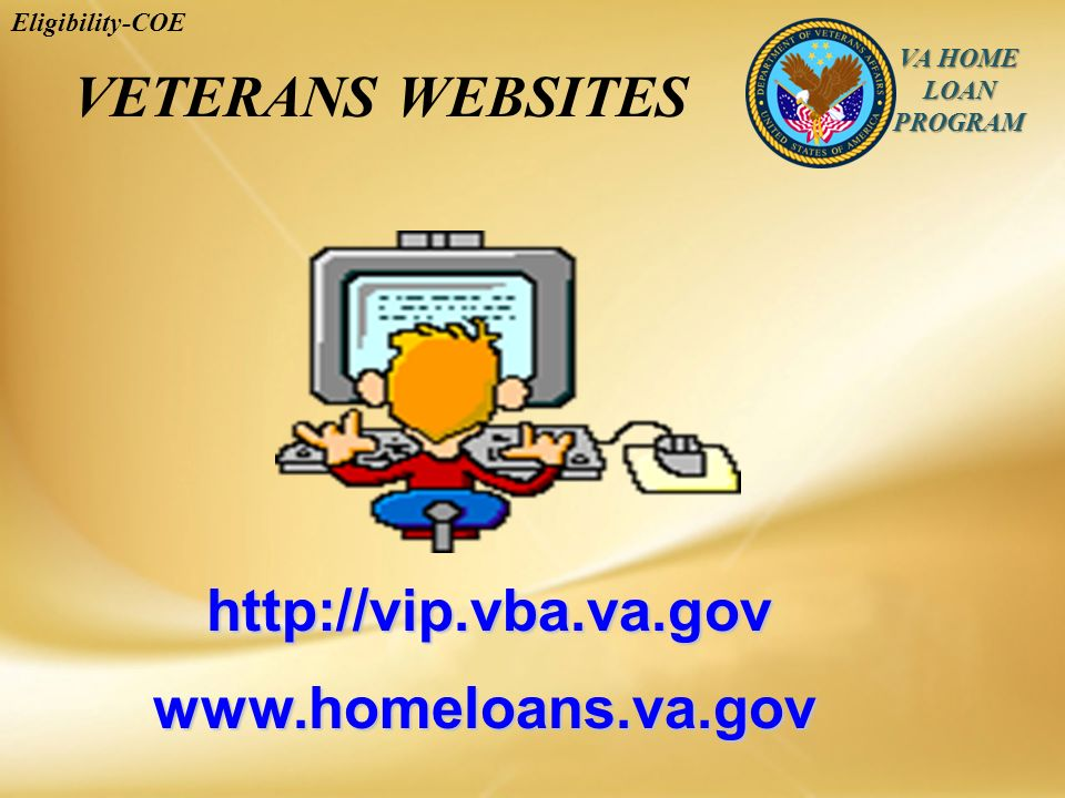 VA HOME LOAN PROGRAM Eligibility-COEwww.homeloans.va.gov http://vip.vba.va.gov VETERANS WEBSITES