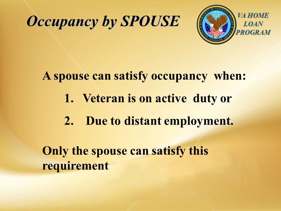 VA HOME LOAN PROGRAM Occupancy by SPOUSE Occupancy by SPOUSE A spouse can satisfy occupancy when: 1.
