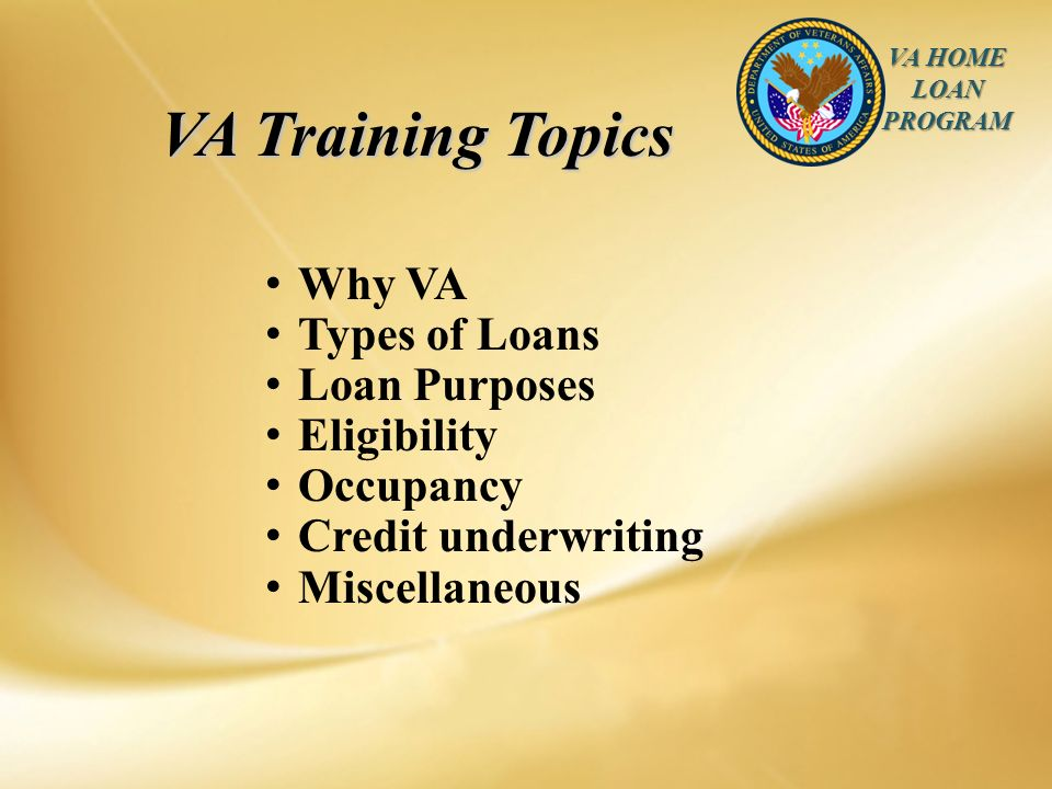VA HOME LOAN PROGRAM Why VA Types of Loans Loan Purposes Eligibility Occupancy Credit underwriting Miscellaneous VA Training Topics