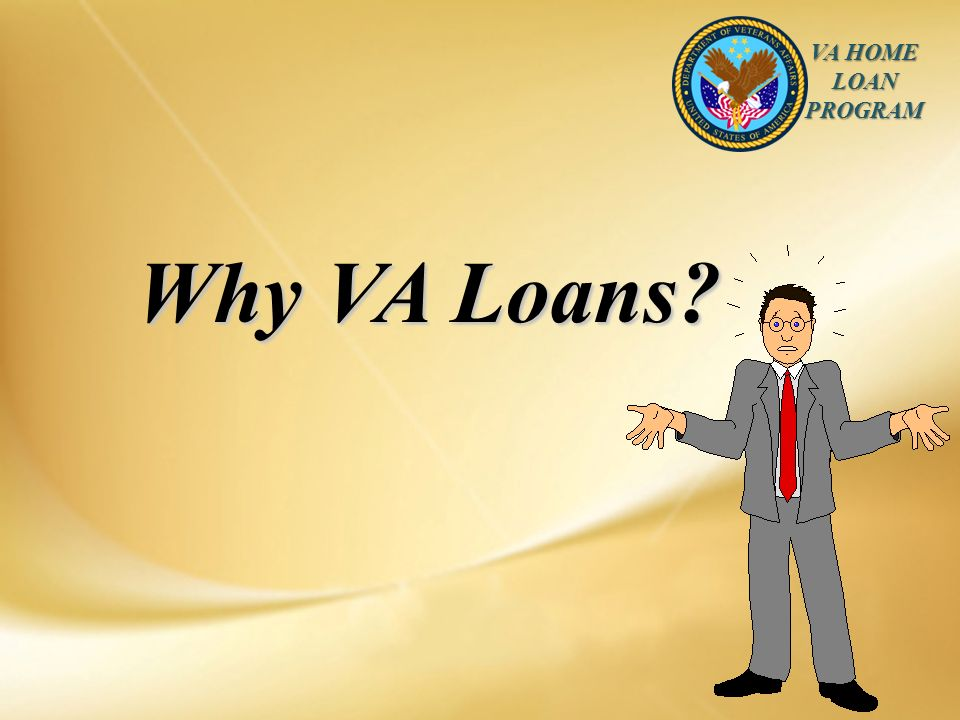 VA HOME LOAN PROGRAM Why VA Loans