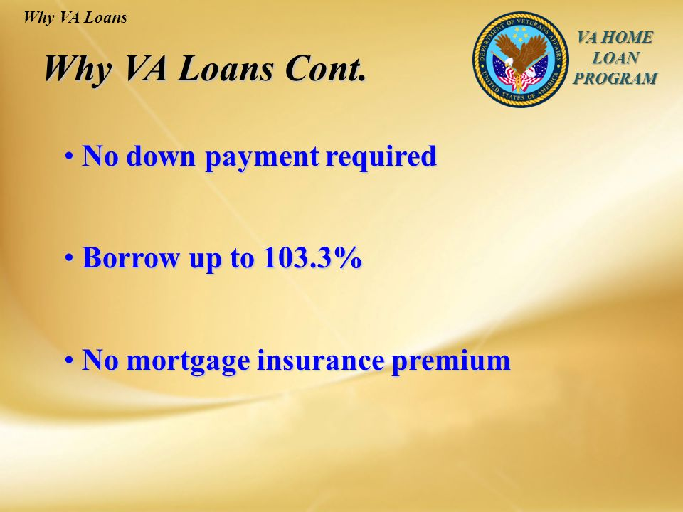 VA HOME LOAN PROGRAM No down payment required No down payment required Borrow up to 103.3% Borrow up to 103.3% No mortgage insurance premium No mortgage insurance premium Why VA Loans Why VA Loans Cont.