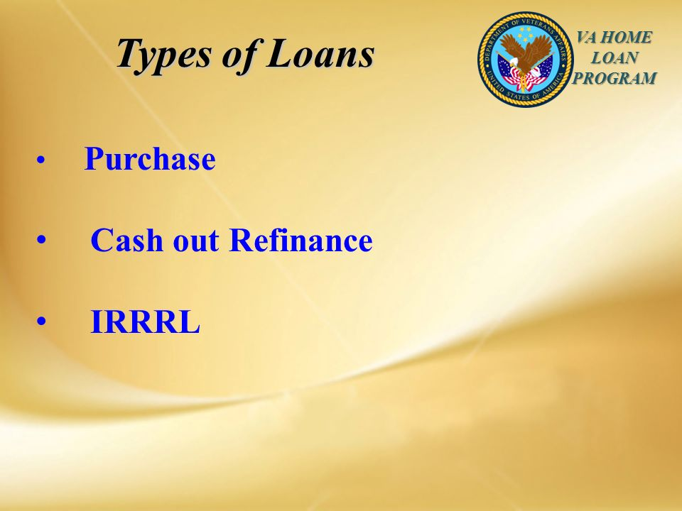 VA HOME LOAN PROGRAM Types of Loans Purchase Cash out Refinance IRRRL