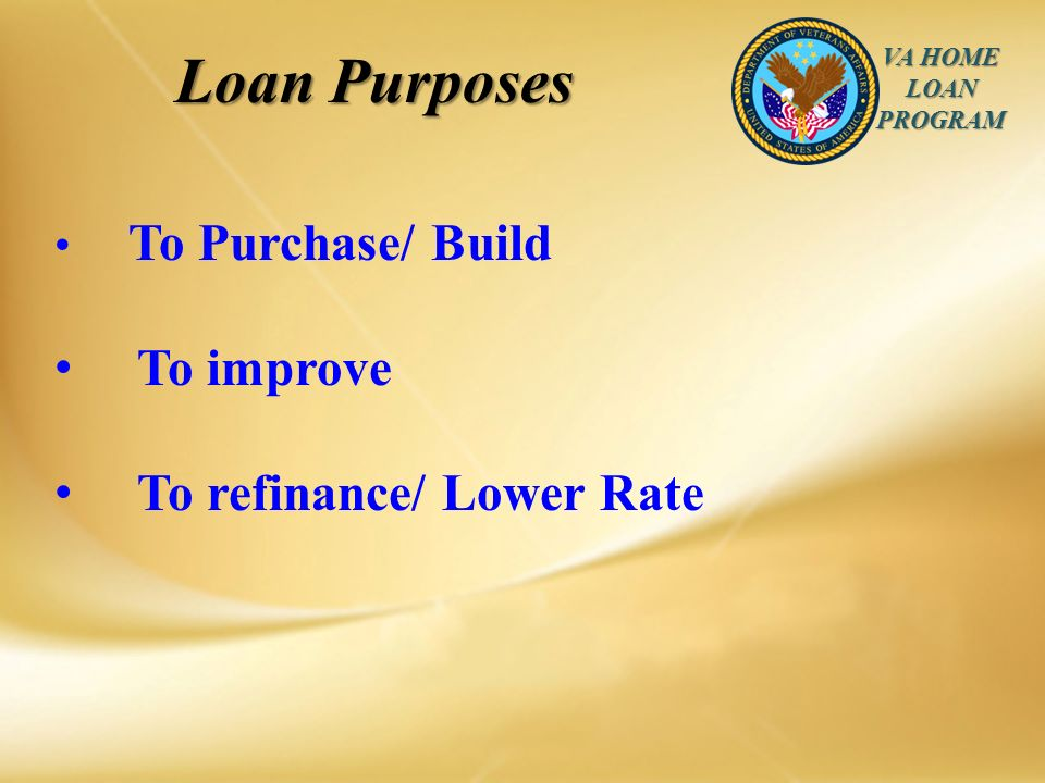 VA HOME LOAN PROGRAM Loan Purposes To Purchase/ Build To improve To refinance/ Lower Rate