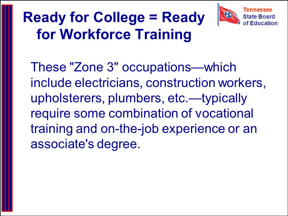 Tennessee State Board of Education Tennessee State Board of Education Ready for College = Ready for Workforce Training These Zone 3 occupationswhich include electricians, construction workers, upholsterers, plumbers, etc.typically require some combination of vocational training and on-the-job experience or an associate s degree.