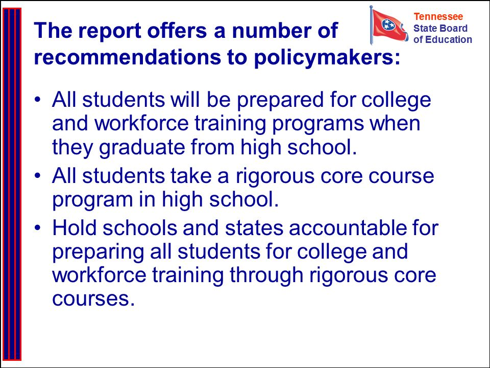 Tennessee State Board of Education Tennessee State Board of Education The report offers a number of recommendations to policymakers: All students will be prepared for college and workforce training programs when they graduate from high school.