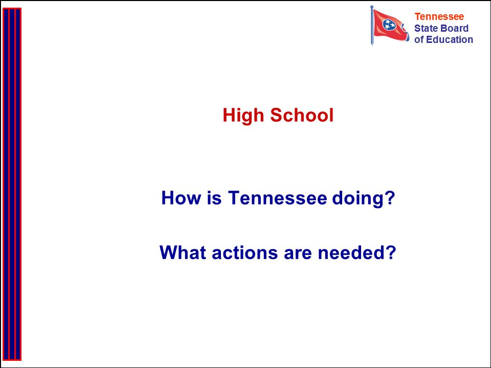 Tennessee State Board of Education Tennessee State Board of Education High School How is Tennessee doing? What actions are needed?