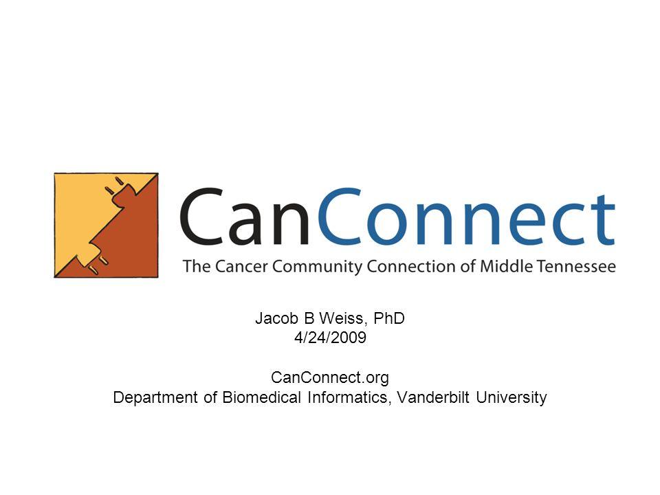 Jacob B Weiss, PhD 4/24/2009 CanConnect.org Department of Biomedical Informatics, Vanderbilt University