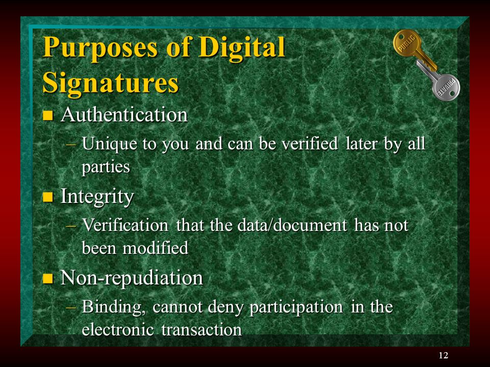 12 Purposes of Digital Signatures n Authentication –Unique to you and can be verified later by all parties n Integrity –Verification that the data/document has not been modified n Non-repudiation –Binding, cannot deny participation in the electronic transaction