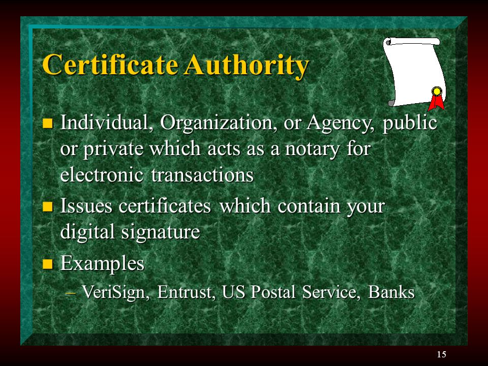 15 Certificate Authority n Individual, Organization, or Agency, public or private which acts as a notary for electronic transactions n Issues certific