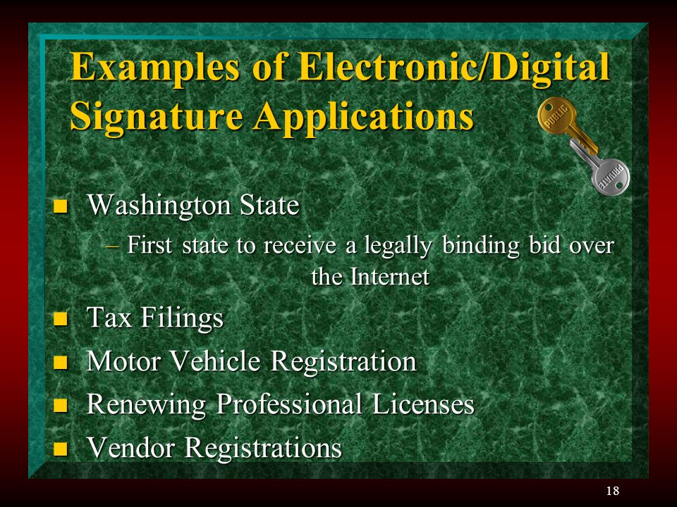 18 Examples of Electronic/Digital Signature Applications n Washington State –First state to receive a legally binding bid over the Internet n Tax Filings n Motor Vehicle Registration n Renewing Professional Licenses n Vendor Registrations