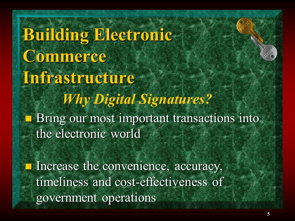 5 Building Electronic Commerce Infrastructure n Bring our most important transactions into the electronic world n Increase the convenience, accuracy, timeliness and cost-effectiveness of government operations Why Digital Signatures