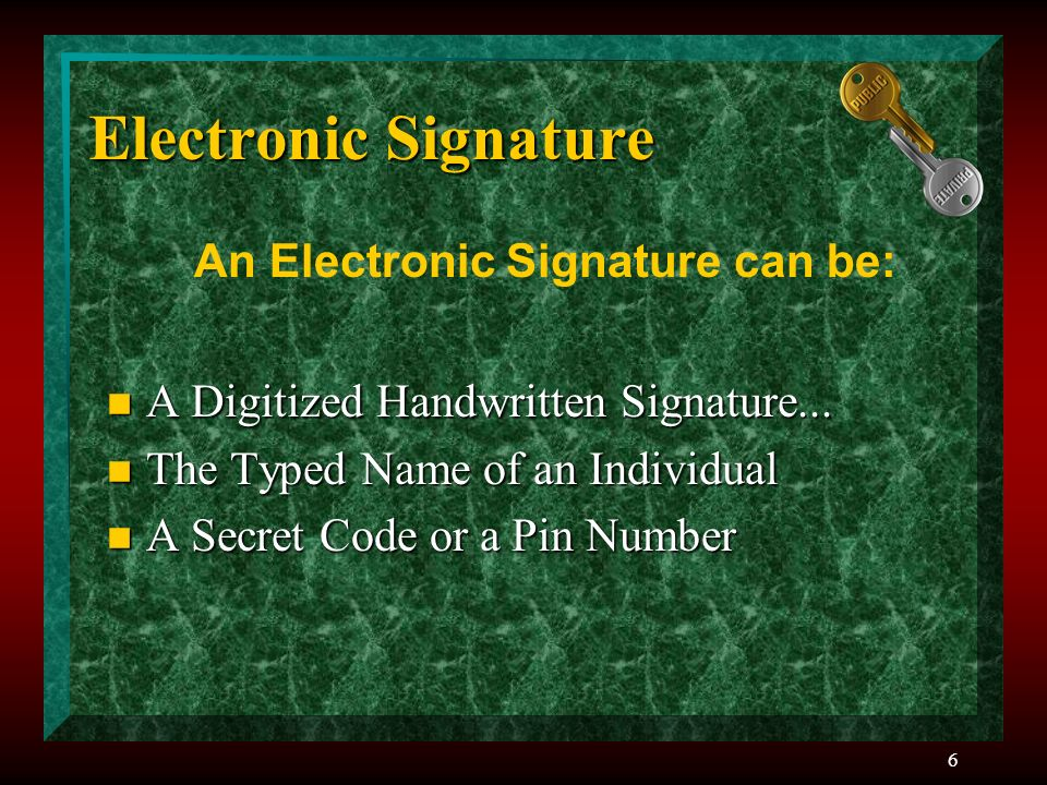 6 Electronic Signature n A Digitized Handwritten Signature... n The Typed Name of an Individual n A Secret Code or a Pin Number An Electronic Signatur