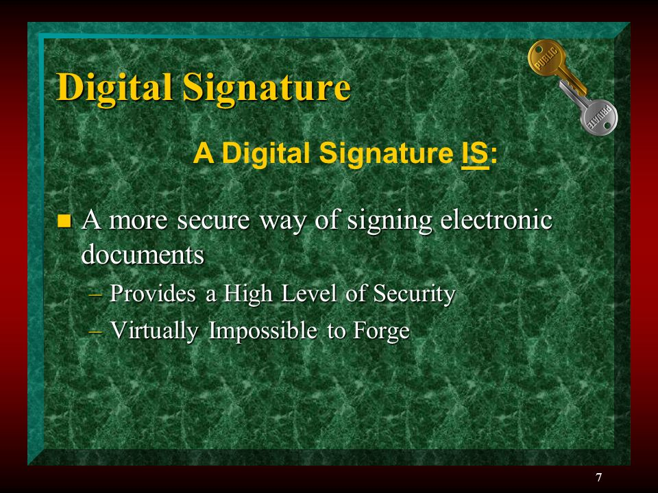 7 Digital Signature n A more secure way of signing electronic documents –Provides a High Level of Security –Virtually Impossible to Forge A Digital Signature IS: