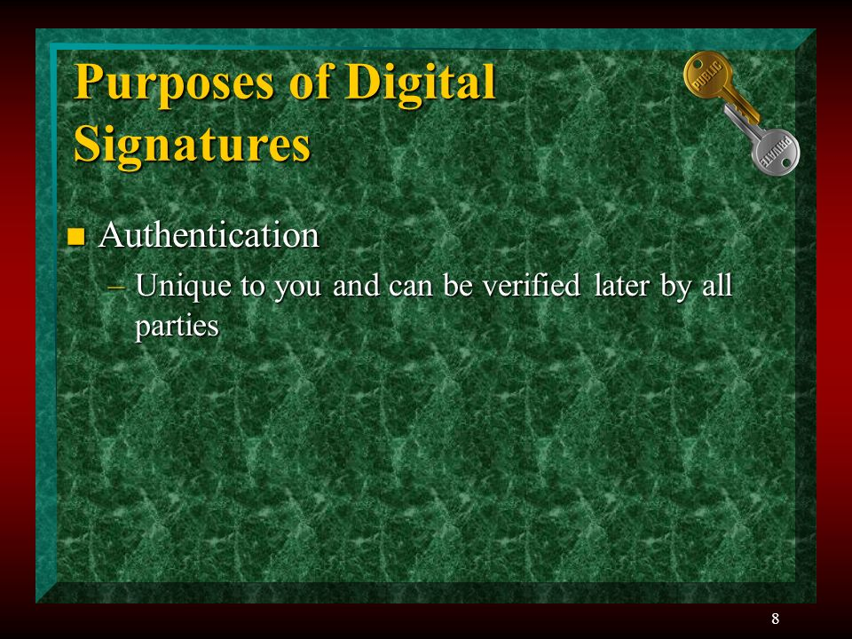 8 Purposes of Digital Signatures n Authentication –Unique to you and can be verified later by all parties