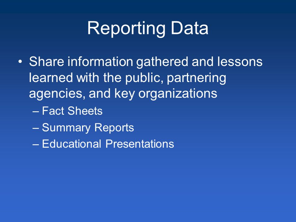 Reporting Data Share information gathered and lessons learned with the public, partnering agencies, and key organizations –Fact Sheets –Summary Reports –Educational Presentations