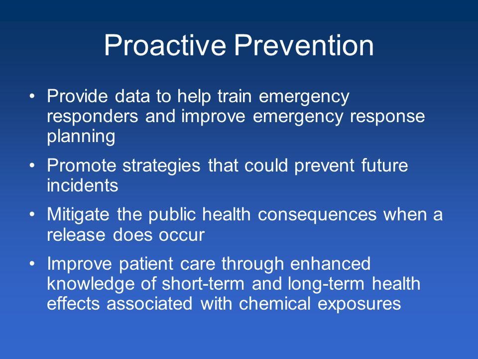 Proactive Prevention Provide data to help train emergency responders and improve emergency response planning Promote strategies that could prevent future incidents Mitigate the public health consequences when a release does occur Improve patient care through enhanced knowledge of short-term and long-term health effects associated with chemical exposures