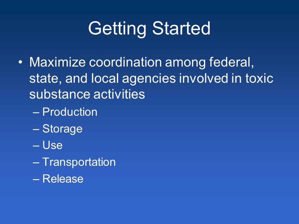 Maximize coordination among federal, state, and local agencies involved in toxic substance activities –Production –Storage –Use –Transportation –Release Getting Started