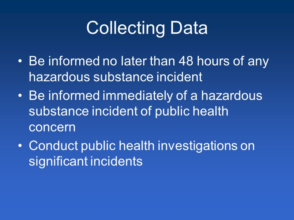 Collecting Data Be informed no later than 48 hours of any hazardous substance incident Be informed immediately of a hazardous substance incident of public health concern Conduct public health investigations on significant incidents