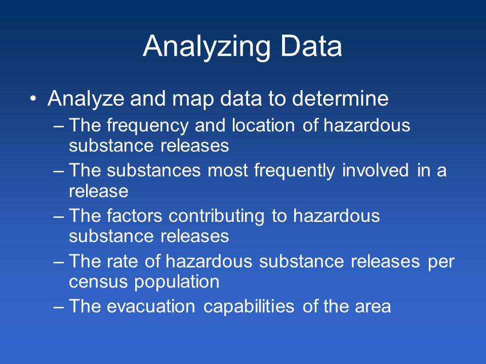 Analyzing Data Analyze and map data to determine –The frequency and location of hazardous substance releases –The substances most frequently involved in a release –The factors contributing to hazardous substance releases –The rate of hazardous substance releases per census population –The evacuation capabilities of the area