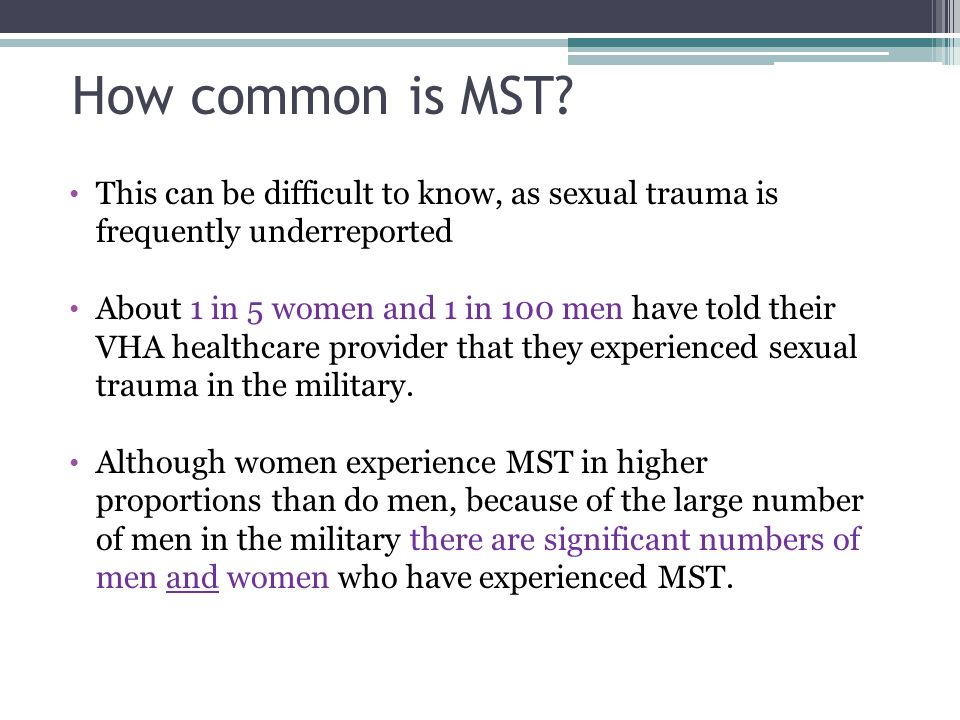 How common is MST? This can be difficult to know, as sexual trauma is frequently underreported About 1 in 5 women and 1 in 100 men have told their VHA