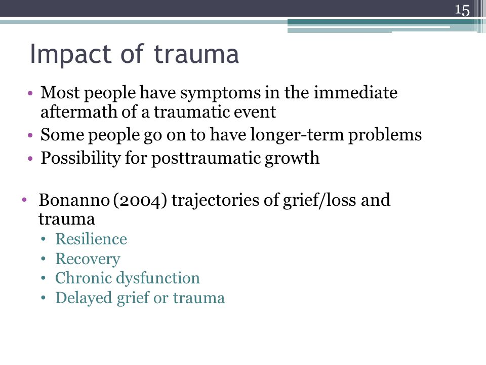 Impact of trauma Most people have symptoms in the immediate aftermath of a traumatic event Some people go on to have longer-term problems Possibility