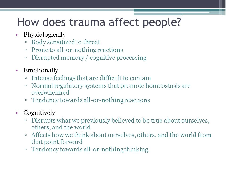 How does trauma affect people? Physiologically Body sensitized to threat Prone to all-or-nothing reactions Disrupted memory / cognitive processing Emo
