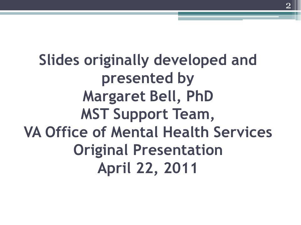 Slides originally developed and presented by Margaret Bell, PhD MST Support Team, VA Office of Mental Health Services Original Presentation April 22,